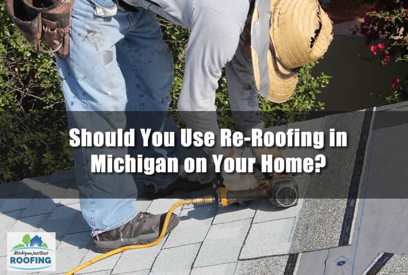 Should You Use Re-Roofing in Michigan on Your Home?