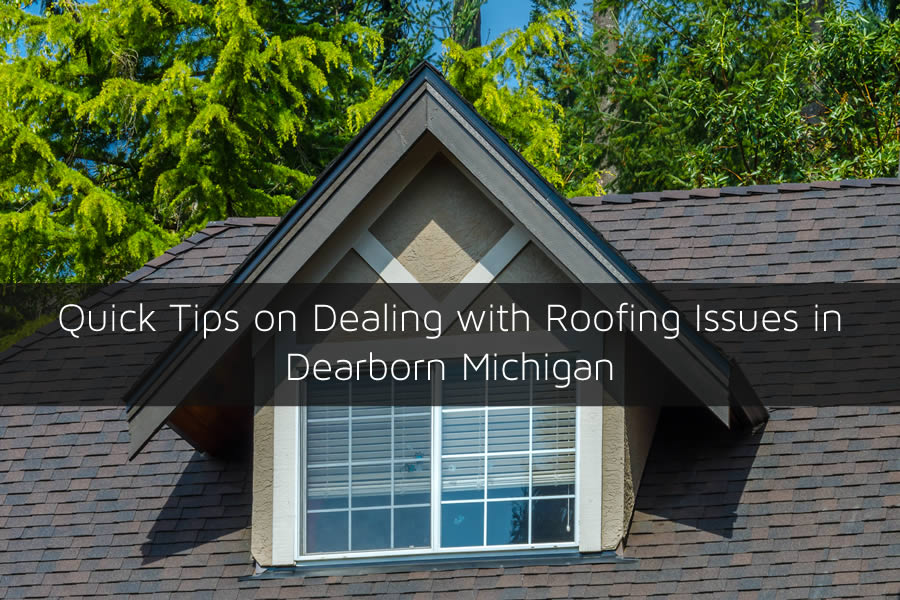 Quick Tips on Dealing with Roofing Issues in Dearborn Michigan
