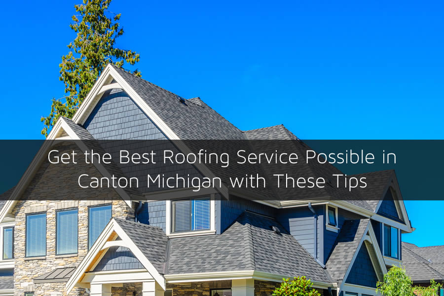 Get the Best Roofing Service Possible in Canton Michigan with These Tips