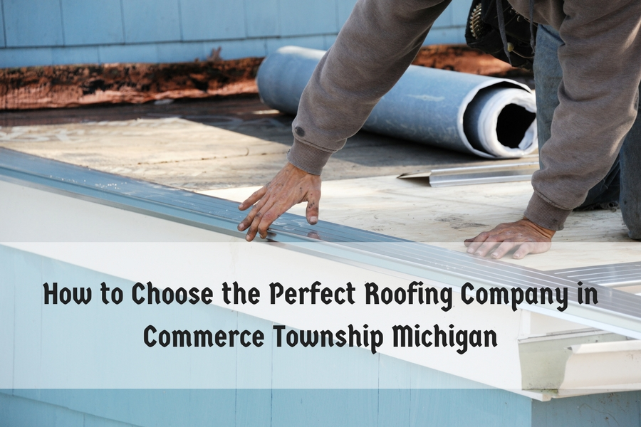 How to Choose the Perfect Roofing Company in Commerce Township Michigan