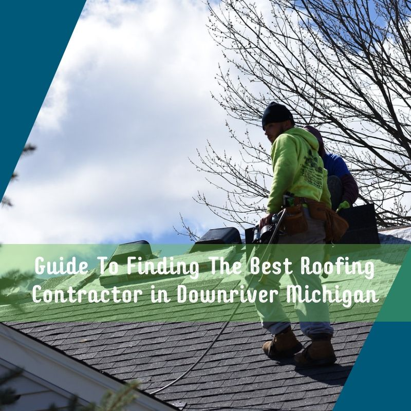 Guide To Finding The Best Roofing Contractor in Downriver Michigan