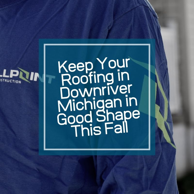 Keep Your Roofing in Downriver Michigan in Good Shape This Fall